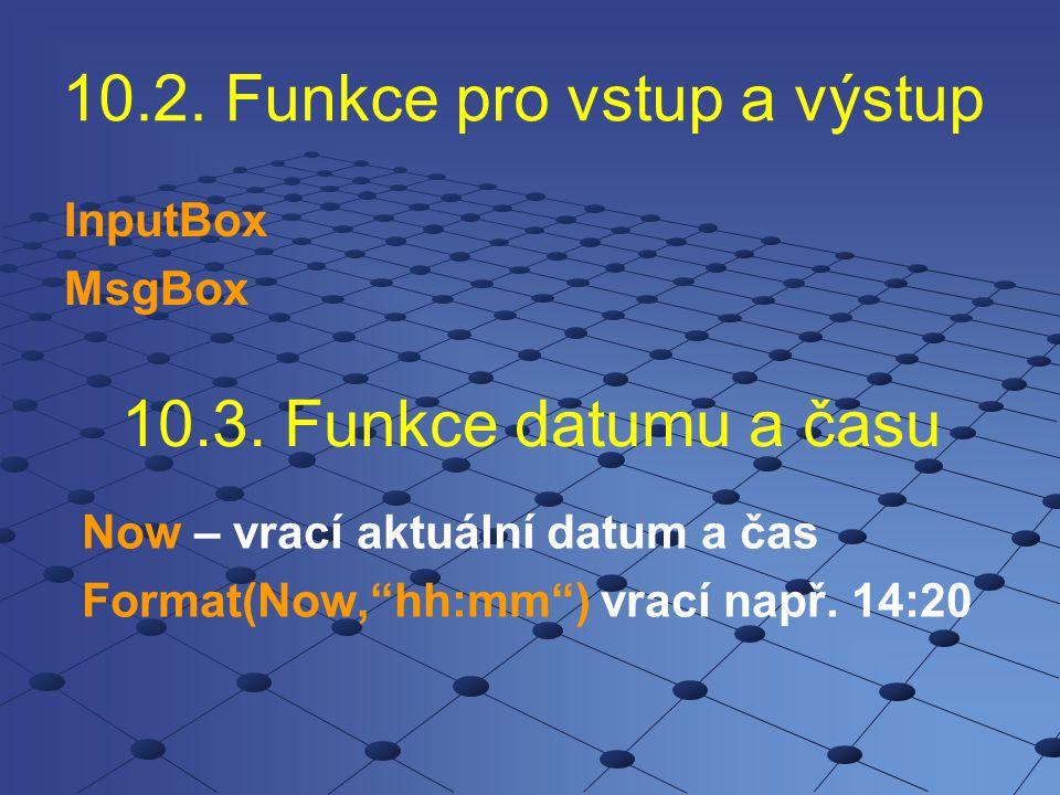 """10.2. Funkce pro vstup a výstup InputBox MsgBox 10.3. Funkce datumu a času Now – vrací aktuální datum a čas Format(Now,""""hh:mm"""") vrací např. 14:20"""