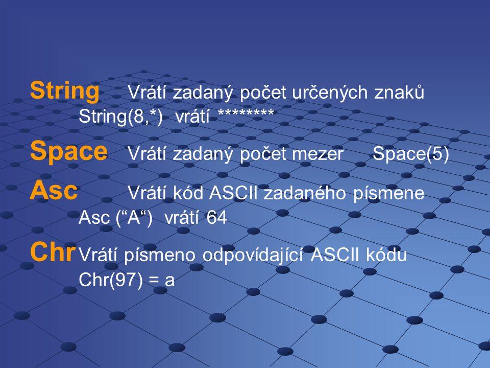 "String Vrátí zadaný počet určených znaků String(8,*) vrátí ******** Space Vrátí zadaný počet mezerSpace(5) Asc Vrátí kód ASCII zadaného písmene Asc ("""
