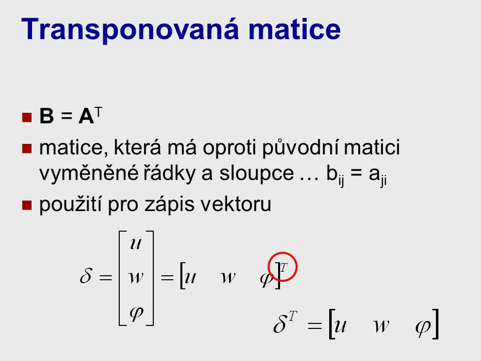 Transponovaná matice B = A T matice, která má oproti původní matici vyměněné řádky a sloupce … b ij = a ji použití pro zápis vektoru