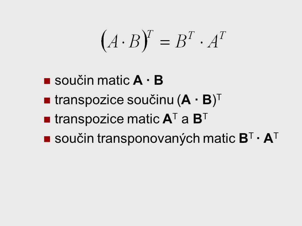 součin matic A · B transpozice součinu (A · B) T transpozice matic A T a B T součin transponovaných matic B T · A T