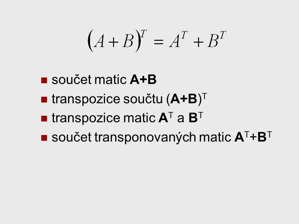 součet matic A+B transpozice součtu (A+B) T transpozice matic A T a B T součet transponovaných matic A T +B T