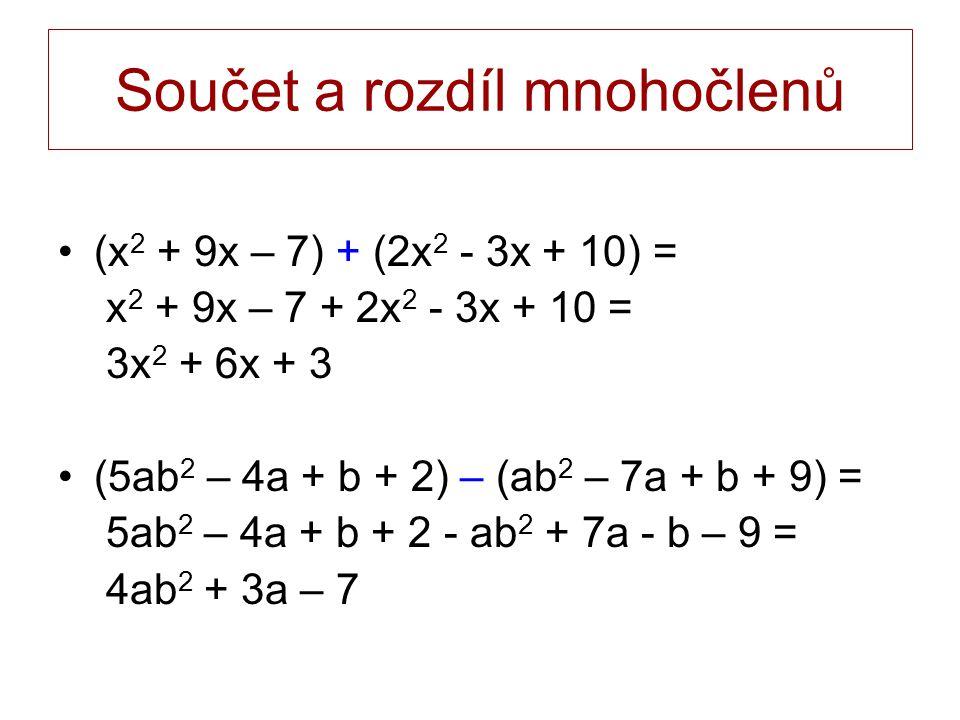 Součet a rozdíl mnohočlenů (x 2 + 9x – 7) + (2x 2 - 3x + 10) = x 2 + 9x – 7 + 2x 2 - 3x + 10 = 3x 2 + 6x + 3 (5ab 2 – 4a + b + 2) – (ab 2 – 7a + b + 9) = 5ab 2 – 4a + b + 2 - ab 2 + 7a - b – 9 = 4ab 2 + 3a – 7
