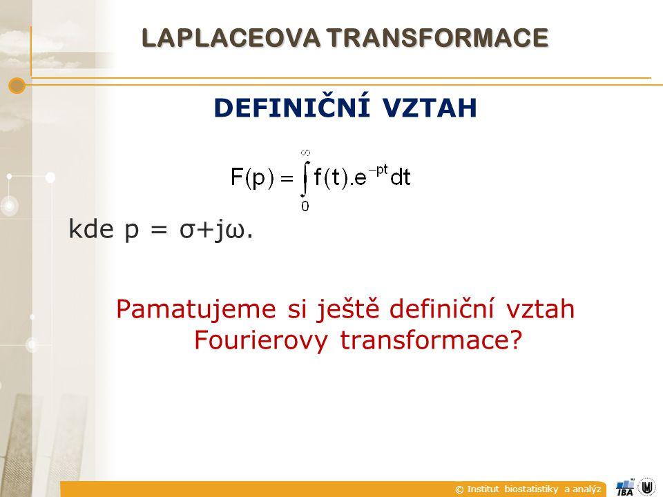 © Institut biostatistiky a analýz LAPLACEOVA TRANSFORMACE DEFINIČNÍ VZTAH kde p = σ+jω. Pamatujeme si ještě definiční vztah Fourierovy transformace?