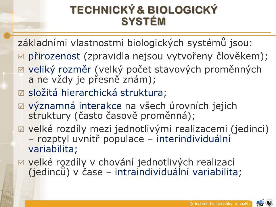 © Institut biostatistiky a analýz TECHNICKÝ & BIOLOGICKÝ SYSTÉM základními vlastnostmi biologických systémů jsou i:  nestacionarita a neergodicita nedeterministického chování;  předpoklady o linearitě představují velice hrubou a omezenou aproximaci;  významné omezení počtu experimentů opakovatelných za dostatečně srovnatelných podmínek;  významné omezení experimentů z hlediska prevence škod;  experimenty na jedincích různého typu (člověk x zvířata) mohou přinášet různé výsledky jak z hlediska kvality, tak kvantity