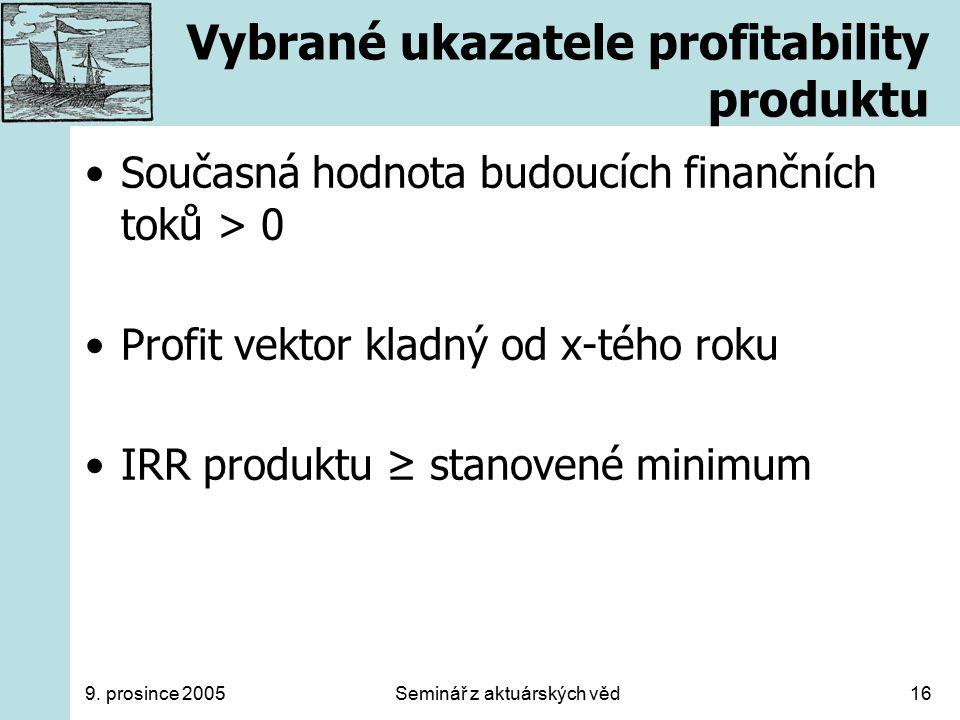 9. prosince 2005Seminář z aktuárských věd16 Vybrané ukazatele profitability produktu Současná hodnota budoucích finančních toků > 0 Profit vektor klad