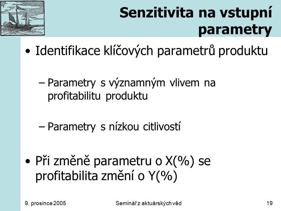 9. prosince 2005Seminář z aktuárských věd19 Senzitivita na vstupní parametry Identifikace klíčových parametrů produktu –Parametry s významným vlivem n