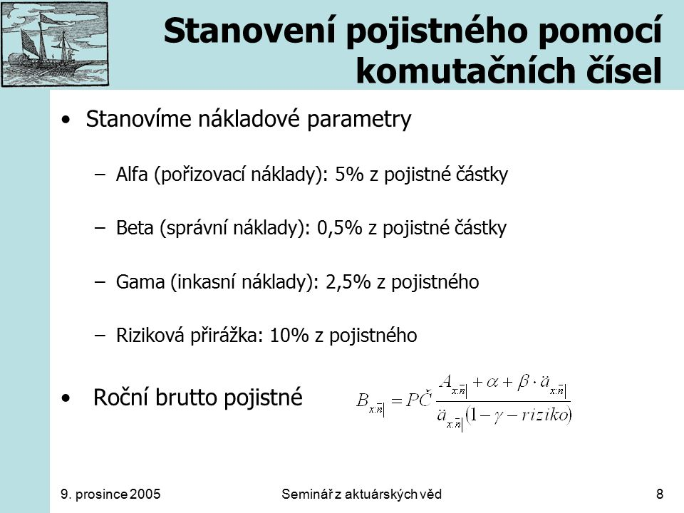 9. prosince 2005Seminář z aktuárských věd8 Stanovení pojistného pomocí komutačních čísel Stanovíme nákladové parametry –Alfa (pořizovací náklady): 5%