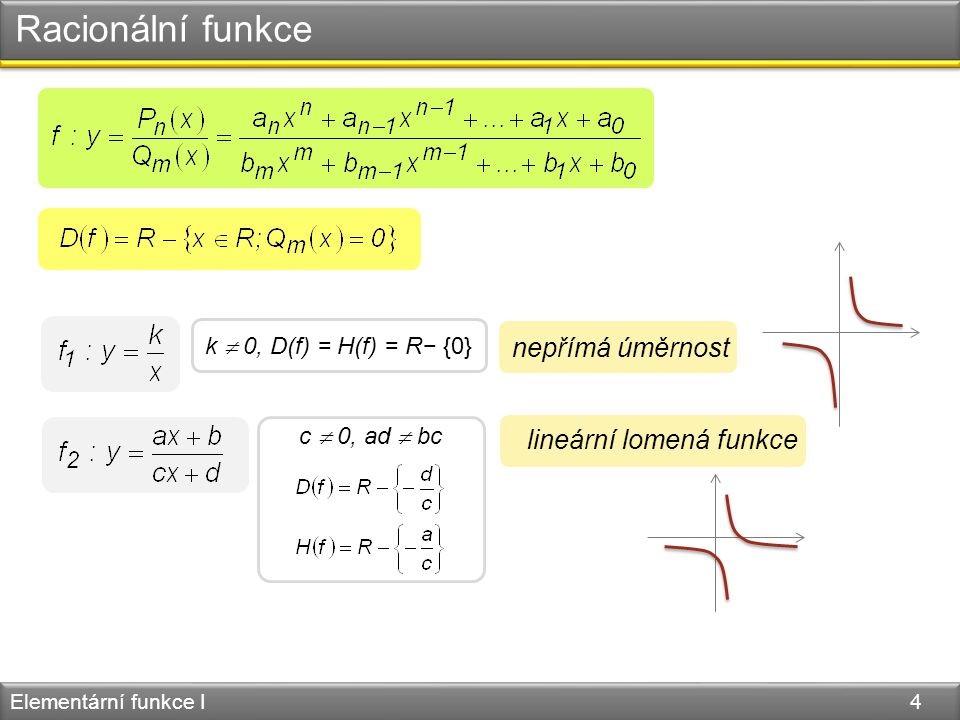 Racionální funkce Elementární funkce I 4 nepřímá úměrnost k  0, D(f) = H(f) = R− {0} lineární lomená funkce c  0, ad  bc