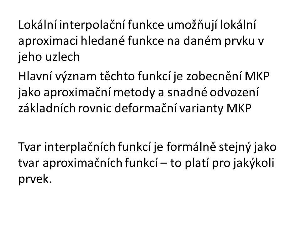 Lokální interpolační funkce umožňují lokální aproximaci hledané funkce na daném prvku v jeho uzlech Hlavní význam těchto funkcí je zobecnění MKP jako aproximační metody a snadné odvození základních rovnic deformační varianty MKP Tvar interplačních funkcí je formálně stejný jako tvar aproximačních funkcí – to platí pro jakýkoli prvek.