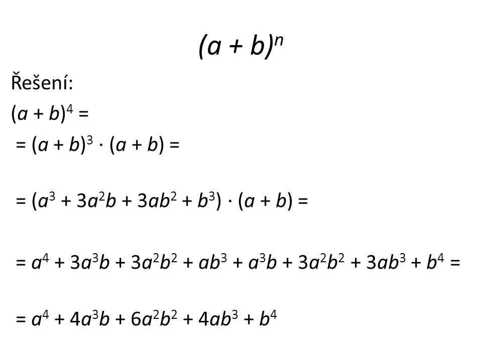 Řešení: (a + b) 4 = = (a + b) 3 · (a + b) = = (a 3 + 3a 2 b + 3ab 2 + b 3 ) · (a + b) = = a 4 + 3a 3 b + 3a 2 b 2 + ab 3 + a 3 b + 3a 2 b 2 + 3ab 3 + b 4 = = a 4 + 4a 3 b + 6a 2 b 2 + 4ab 3 + b 4