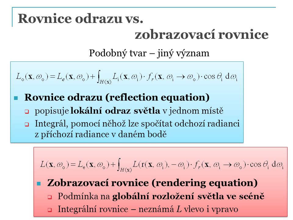 Rovnice odrazu (reflection equation)  popisuje lokální odraz světla v jednom místě  Integrál, pomocí něhož lze spočítat odchozí radianci z příchozí radiance v daném bodě Rovnice odrazu (reflection equation)  popisuje lokální odraz světla v jednom místě  Integrál, pomocí něhož lze spočítat odchozí radianci z příchozí radiance v daném bodě Zobrazovací rovnice (rendering equation)  Podmínka na globální rozložení světla ve scéně  Integrální rovnice – neznámá L vlevo i vpravo Zobrazovací rovnice (rendering equation)  Podmínka na globální rozložení světla ve scéně  Integrální rovnice – neznámá L vlevo i vpravo Rovnice odrazu vs.