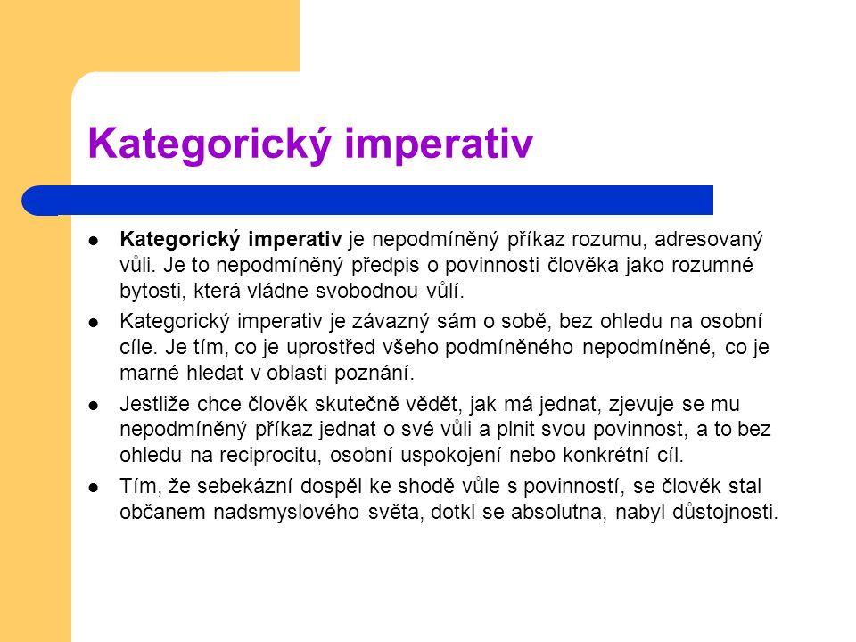 Kategorický imperativ Kategorický imperativ je nepodmíněný příkaz rozumu, adresovaný vůli. Je to nepodmíněný předpis o povinnosti člověka jako rozumné