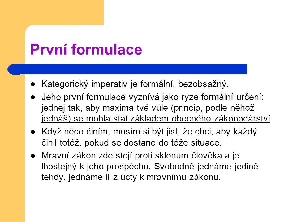První formulace Kategorický imperativ je formální, bezobsažný. Jeho první formulace vyznívá jako ryze formální určení: jednej tak, aby maxima tvé vůle
