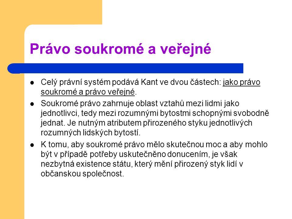Právo soukromé a veřejné Celý právní systém podává Kant ve dvou částech: jako právo soukromé a právo veřejné. Soukromé právo zahrnuje oblast vztahů me