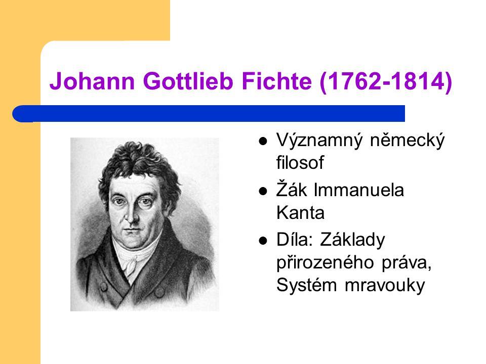 Johann Gottlieb Fichte (1762-1814) Významný německý filosof Žák Immanuela Kanta Díla: Základy přirozeného práva, Systém mravouky