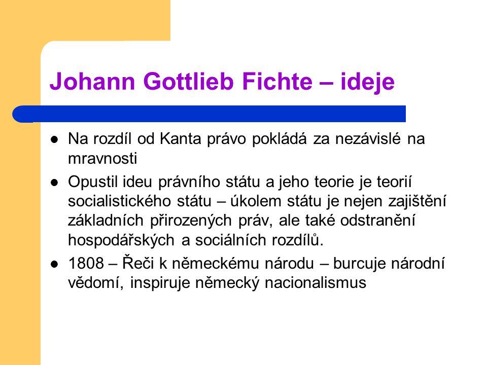 Johann Gottlieb Fichte – ideje Na rozdíl od Kanta právo pokládá za nezávislé na mravnosti Opustil ideu právního státu a jeho teorie je teorií socialis