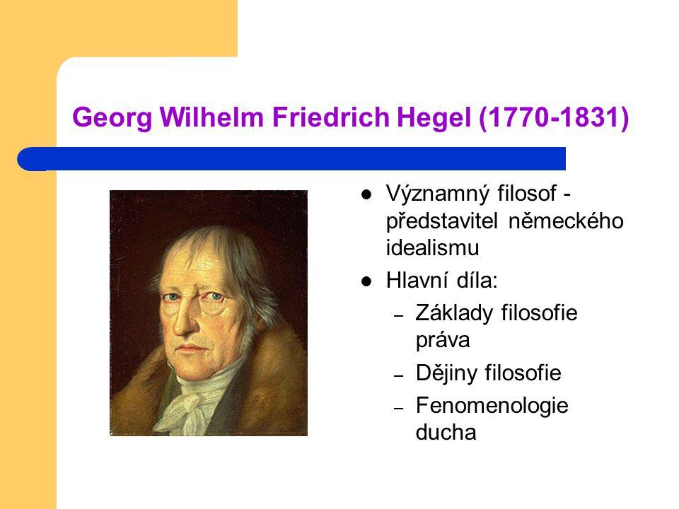 Georg Wilhelm Friedrich Hegel (1770-1831) Významný filosof - představitel německého idealismu Hlavní díla: – Základy filosofie práva – Dějiny filosofi