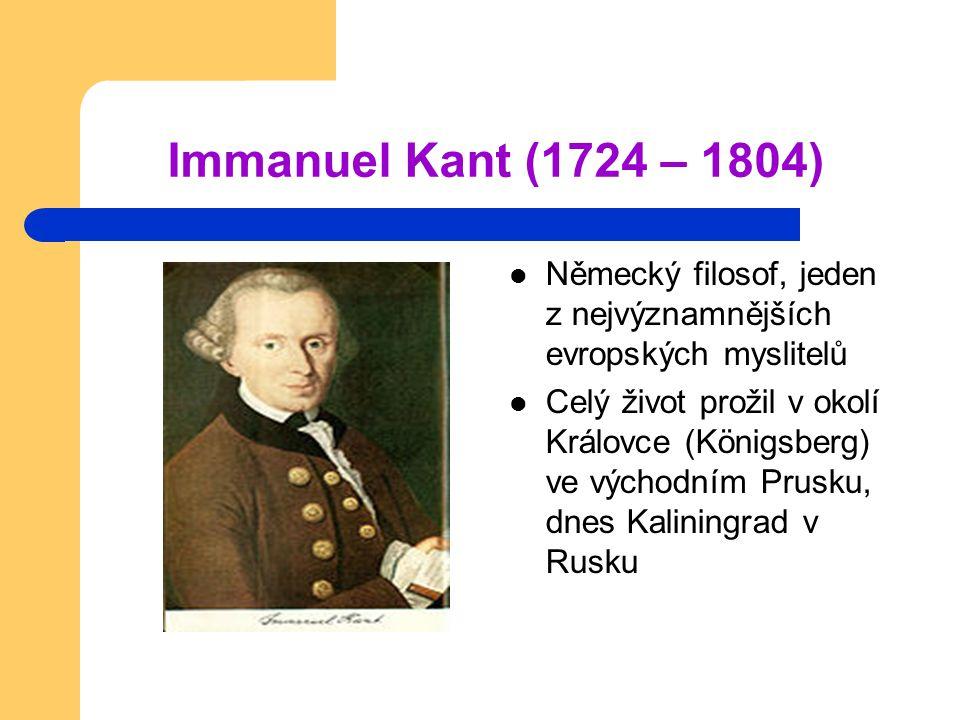 Immanuel Kant (1724 – 1804) Německý filosof, jeden z nejvýznamnějších evropských myslitelů Celý život prožil v okolí Královce (Königsberg) ve východní