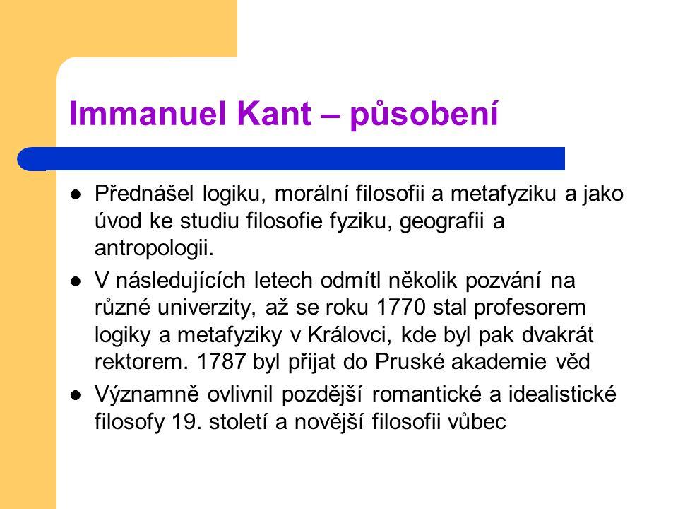 Immanuel Kant – působení Přednášel logiku, morální filosofii a metafyziku a jako úvod ke studiu filosofie fyziku, geografii a antropologii. V následuj