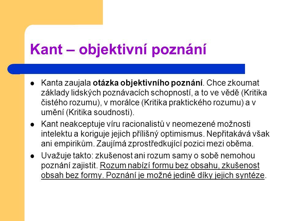 Kant – objektivní poznání Kanta zaujala otázka objektivního poznání. Chce zkoumat základy lidských poznávacích schopností, a to ve vědě (Kritika čisté
