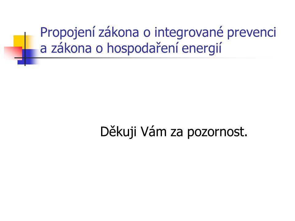 Propojení zákona o integrované prevenci a zákona o hospodaření energií Děkuji Vám za pozornost.