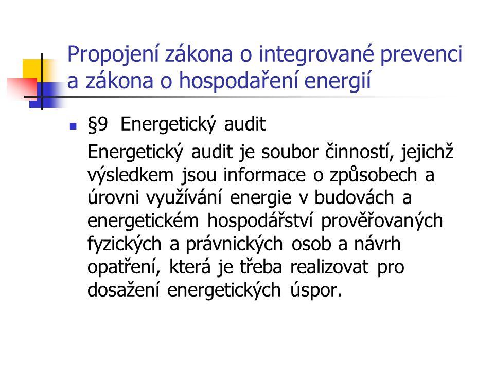 Propojení zákona o integrované prevenci a zákona o hospodaření energií §9 Energetický audit Energetický audit je soubor činností, jejichž výsledkem jsou informace o způsobech a úrovni využívání energie v budovách a energetickém hospodářství prověřovaných fyzických a právnických osob a návrh opatření, která je třeba realizovat pro dosažení energetických úspor.