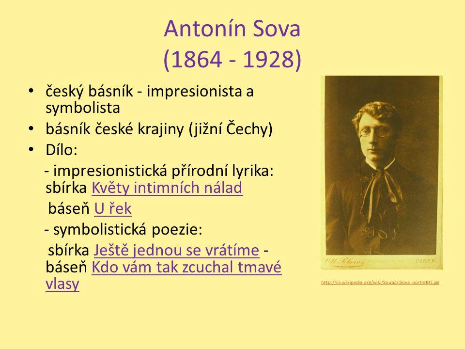 Antonín Sova (1864 - 1928) český básník - impresionista a symbolista básník české krajiny (jižní Čechy) Dílo: - impresionistická přírodní lyrika: sbír