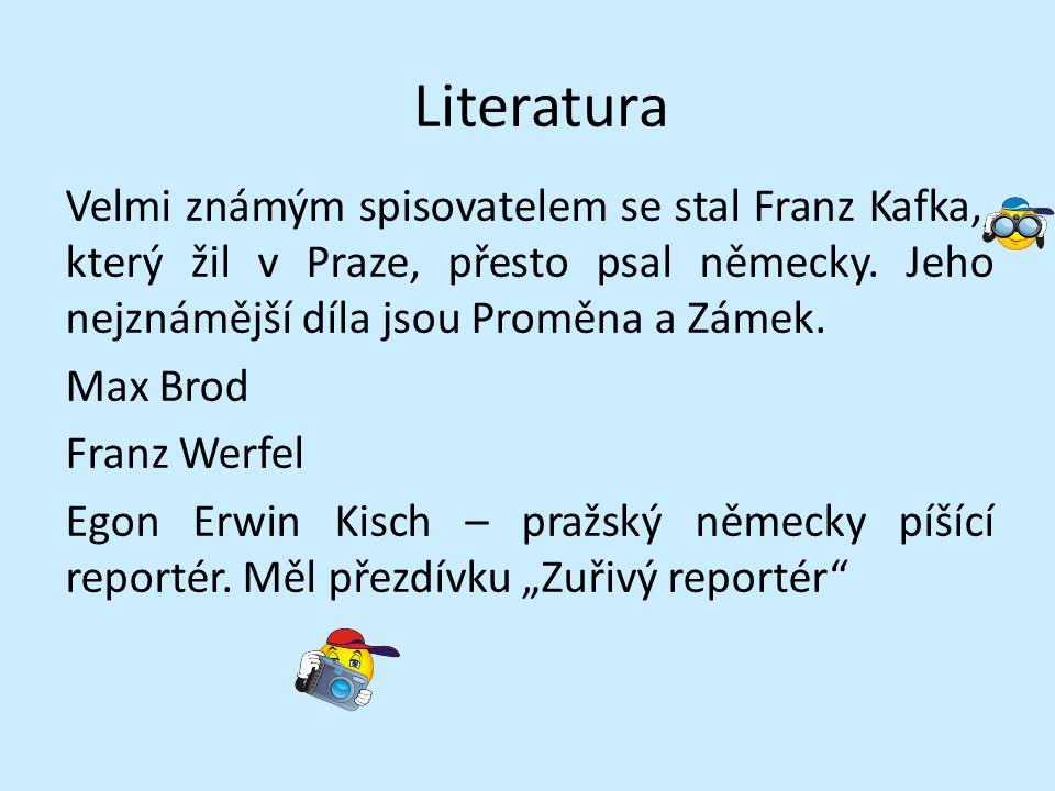 Literatura Velmi známým spisovatelem se stal Franz Kafka,, který žil v Praze, přesto psal německy.