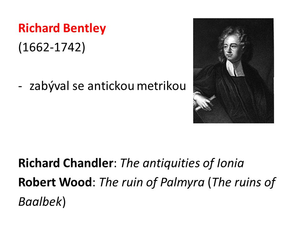 Richard Bentley (1662-1742) -zabýval se antickou metrikou Richard Chandler: The antiquities of Ionia Robert Wood: The ruin of Palmyra (The ruins of Ba