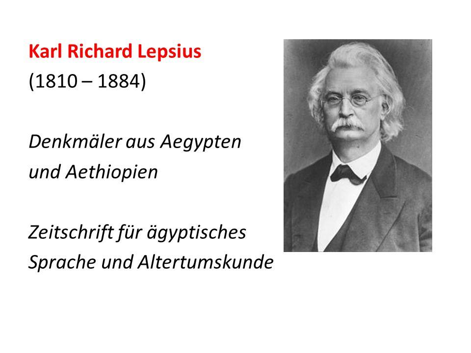 Karl Richard Lepsius (1810 – 1884) Denkmäler aus Aegypten und Aethiopien Zeitschrift für ägyptisches Sprache und Altertumskunde