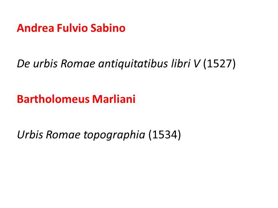 Andrea Fulvio Sabino De urbis Romae antiquitatibus libri V (1527) Bartholomeus Marliani Urbis Romae topographia (1534)