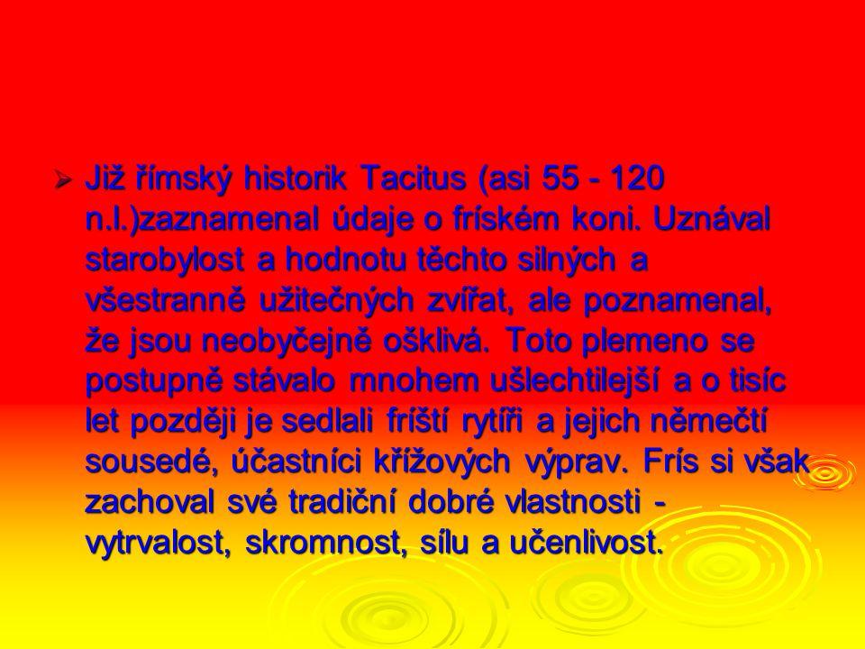  Již římský historik Tacitus (asi 55 - 120 n.l.)zaznamenal údaje o fríském koni.