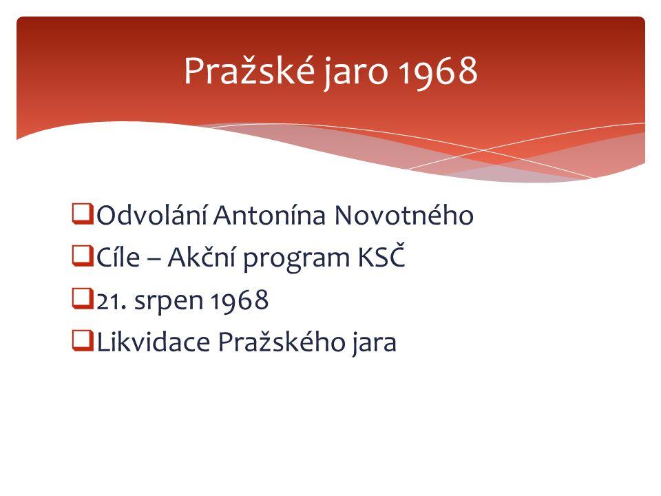  Odvolání Antonína Novotného  Cíle – Akční program KSČ  21. srpen 1968  Likvidace Pražského jara Pražské jaro 1968