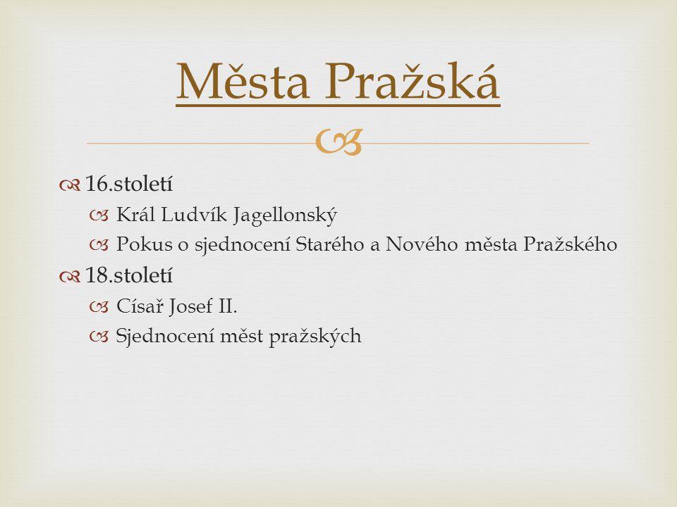   16.století  Král Ludvík Jagellonský  Pokus o sjednocení Starého a Nového města Pražského  18.století  Císař Josef II.  Sjednocení měst pražsk