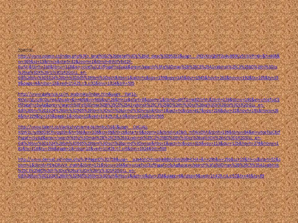 ZDROJE: http://www.cojeco.cz/index.php%3Fs_lang%3D2%26detail%3D1%26id_desc%3D95212&usg=__jhQVXtsQbFF2u4uB59Cy5VbVPm0=&h=408& w=300&sz=13&hl=cs&start=32&zoom=1&tbnid=8WzfvExt2X- 6wM:&tbnh=160&tbnw=118&ei=wtceTujCEcfPsgaFncSyAg&prev=/search%3Fq%3Dmax%2B%25C5%25A1vabinsk%25C3%25BD%26hl%3Dcs %26sa%3DX%26rlz%3D1R2GGLL_en- GB%26biw%3D1024%26bih%3D505%26tbm%3Disch&itbs=1&iact=hc&vpx=159&vpy=145&dur=1545&hovh=262&hovw=192&tx=105&ty=15 9&page=4&ndsp=10&ved=1t:429,r:5,s:32&biw=1024&bih=505 http://www.galleryjk.cz/m_svabinsky/index.htm&usg=__PaK11- 9XNU7gULjBCDuYeAA5uaA=&h=404&w=560&sz=26&hl=cs&start=0&zoom=1&tbnid=s4PTGme8ZIlirM:&tbnh=139&tbnw=180&ei=wtceTujCE cfPsgaFncSyAg&prev=/search%3Fq%3Dmax%2B%25C5%25A1vabinsk%25C3%25BD%26hl%3Dcs%26sa%3DX%26rlz%3D1R2GGLL_en- GB%26biw%3D1024%26bih%3D505%26tbm%3Disch%26prmd%3Divnso&itbs=1&iact=hc&vpx=417&vpy=216&dur=32&hovh=191&hovw=26 4&tx=229&ty=163&page=1&ndsp=11&ved=1t:429,r:8,s:0&biw=1024&bih=505 http://www.talent.cz/clanky/vytvarne-techniky/118/&usg=__CoCJAIj- XQW2UIu09dD3CRUqqE0=&h=500&w=326&sz=69&hl=cs&start=0&zoom=1&tbnid=LeZBdj_mfXkvDM:&tbnh=139&tbnw=84&ei=wtceTujCEcf PsgaFncSyAg&prev=/search%3Fq%3Dmax%2B%25C5%25A1vabinsk%25C3%25BD%26hl%3Dcs%26sa%3DX%26rlz%3D1R2GGLL_en- GB%26biw%3D1024%26bih%3D505%26tbm%3Disch%26prmd%3Divnso&itbs=1&iact=hc&vpx=315&vpy=113&dur=125&hovh=278&hovw=1 81&tx=116&ty=266&page=1&ndsp=11&ved=1t:429,r:7,s:0&biw=1024&bih=505 http://www.derivat.sk/index.php%3FPageID%3D728&usg=__jsze4qhOWnq0IeBBXoGWd6BHCHA=&h=290&w=250&sz=15&hl=cs&start=52&z oom=1&tbnid=PEieDRvVX_jnaM:&tbnh=121&tbnw=104&ei=wtceTujCEcfPsgaFncSyAg&prev=/search%3Fq%3Dmax%2B%25C5%25A1vabinsk %25C3%25BD%26hl%3Dcs%26sa%3DX%26rlz%3D1R2GGLL_en- GB%26biw%3D1024%26bih%3D505%26tbm%3Disch&itbs=1&iact=rc&dur=358&page=6&ndsp=9&ved=1t:429,r:4,s:52&tx=40&ty=89 http://www.cojeco.cz/index.php%3Fs_lang%3D2%26detail%3D1%26id_desc%3D95212&usg=__jhQVXtsQbFF2u4uB59Cy5VbVPm0=&h=408& w=300&sz=13&hl=cs&start=32&zoom=1&tbnid=8WzfvExt2X- 6wM:&tbnh=160&tbnw=118&ei=wtceTuj
