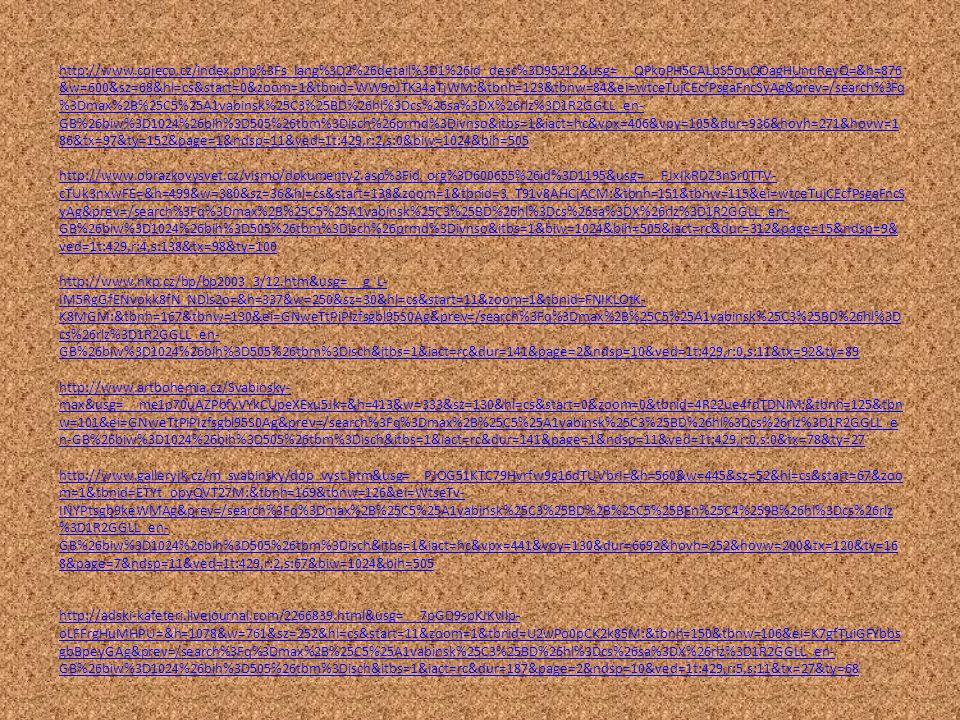 http://www.cojeco.cz/index.php%3Fs_lang%3D2%26detail%3D1%26id_desc%3D95212&usg=__QPkoPH5CALbS5ouQOagHUnuReyQ=&h=876 &w=600&sz=68&hl=cs&start=0&zoom=1&tbnid=WW9oJTK34aTjWM:&tbnh=123&tbnw=84&ei=wtceTujCEcfPsgaFncSyAg&prev=/search%3Fq %3Dmax%2B%25C5%25A1vabinsk%25C3%25BD%26hl%3Dcs%26sa%3DX%26rlz%3D1R2GGLL_en- GB%26biw%3D1024%26bih%3D505%26tbm%3Disch%26prmd%3Divnso&itbs=1&iact=hc&vpx=406&vpy=105&dur=936&hovh=271&hovw=1 86&tx=97&ty=152&page=1&ndsp=11&ved=1t:429,r:2,s:0&biw=1024&bih=505 http://www.obrazkovysvet.cz/vismo/dokumenty2.asp%3Fid_org%3D600655%26id%3D1195&usg=__FJxIkRDZ3nSr0TTV- cTUk3nxwFE=&h=499&w=380&sz=36&hl=cs&start=138&zoom=1&tbnid=3_T91v8AHCjACM:&tbnh=151&tbnw=115&ei=wtceTujCEcfPsgaFncS yAg&prev=/search%3Fq%3Dmax%2B%25C5%25A1vabinsk%25C3%25BD%26hl%3Dcs%26sa%3DX%26rlz%3D1R2GGLL_en- GB%26biw%3D1024%26bih%3D505%26tbm%3Disch%26prmd%3Divnso&itbs=1&biw=1024&bih=505&iact=rc&dur=312&page=15&ndsp=9& ved=1t:429,r:4,s:138&tx=98&ty=100 http://www.nkp.cz/bp/bp2003_3/12.htm&usg=__g_L- IM5RgGfENvokk8fN_NDls2o=&h=337&w=250&sz=30&hl=cs&start=11&zoom=1&tbnid=FNIKLOtK- K8MGM:&tbnh=167&tbnw=130&ei=GNweTtPiPIzfsgbl95S0Ag&prev=/search%3Fq%3Dmax%2B%25C5%25A1vabinsk%25C3%25BD%26hl%3D cs%26rlz%3D1R2GGLL_en- GB%26biw%3D1024%26bih%3D505%26tbm%3Disch&itbs=1&iact=rc&dur=141&page=2&ndsp=10&ved=1t:429,r:0,s:11&tx=92&ty=89 http://www.artbohemia.cz/Svabinsky- max&usg=__me1p70uAZPbfvVYkCUpeXExu5Jk=&h=413&w=333&sz=130&hl=cs&start=0&zoom=0&tbnid=4R22ue4fdTDNiM:&tbnh=125&tbn w=101&ei=GNweTtPiPIzfsgbl95S0Ag&prev=/search%3Fq%3Dmax%2B%25C5%25A1vabinsk%25C3%25BD%26hl%3Dcs%26rlz%3D1R2GGLL_e n-GB%26biw%3D1024%26bih%3D505%26tbm%3Disch&itbs=1&iact=rc&dur=141&page=1&ndsp=11&ved=1t:429,r:0,s:0&tx=78&ty=27 http://www.galleryjk.cz/m_svabinsky/dop_vyst.htm&usg=__PJOG51KTC79Hvrfw9g16dTUVbrI=&h=560&w=445&sz=52&hl=cs&start=67&zoo m=1&tbnid=ETYt_opyQVT27M:&tbnh=169&tbnw=126&ei=WtseTv- INYPtsgb9keWMAg&prev=/search%3Fq%3Dmax%2B%25C5%25A1vabinsk%25C3%25BD%2B%25C5%25BEn%25C4%259B%26hl%3Dcs%26rlz %3D1R2GGLL_en- GB%