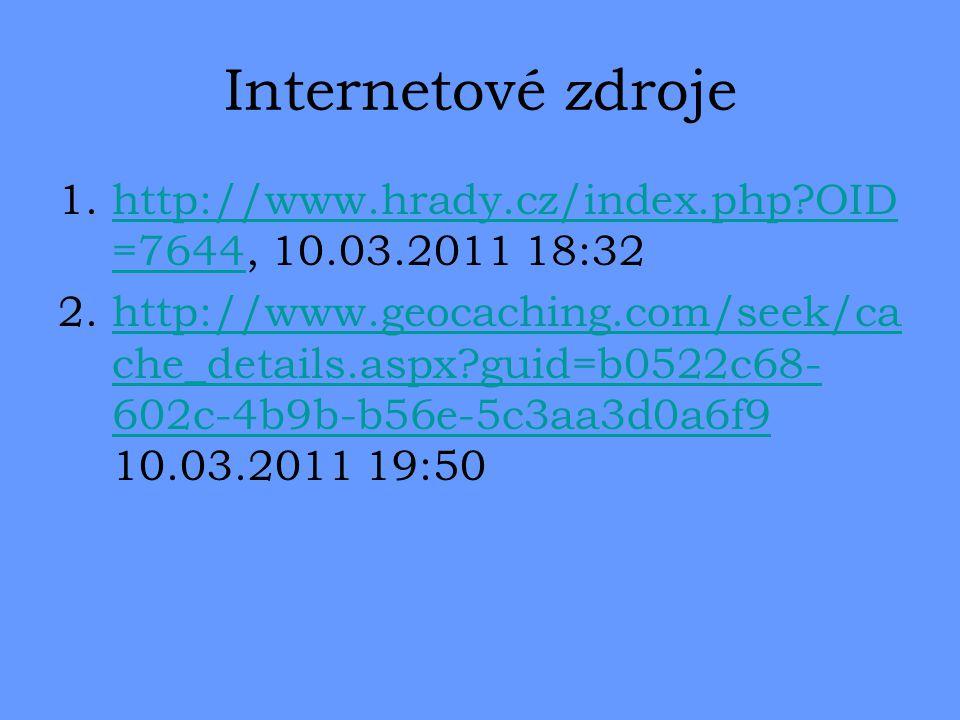 Internetové zdroje 1.http://www.hrady.cz/index.php OID =7644, 10.03.2011 18:32http://www.hrady.cz/index.php OID =7644 2.http://www.geocaching.com/seek/ca che_details.aspx guid=b0522c68- 602c-4b9b-b56e-5c3aa3d0a6f9 10.03.2011 19:50http://www.geocaching.com/seek/ca che_details.aspx guid=b0522c68- 602c-4b9b-b56e-5c3aa3d0a6f9