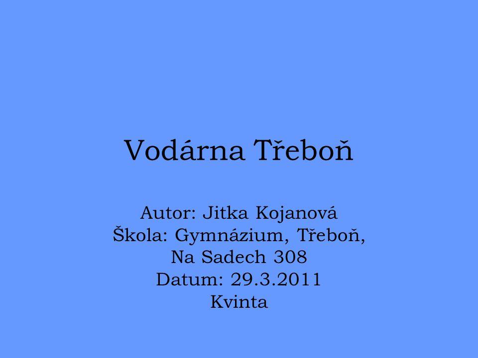 Vodárna Třeboň Autor: Jitka Kojanová Škola: Gymnázium, Třeboň, Na Sadech 308 Datum: 29.3.2011 Kvinta