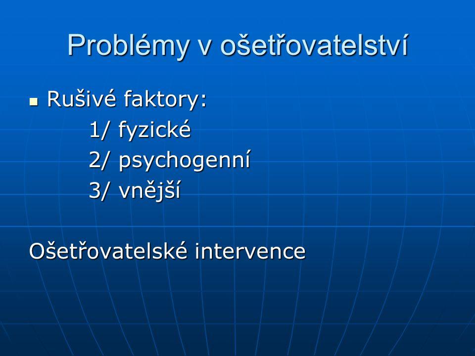 Problémy v ošetřovatelství Rušivé faktory: Rušivé faktory: 1/ fyzické 1/ fyzické 2/ psychogenní 2/ psychogenní 3/ vnější 3/ vnější Ošetřovatelské inte