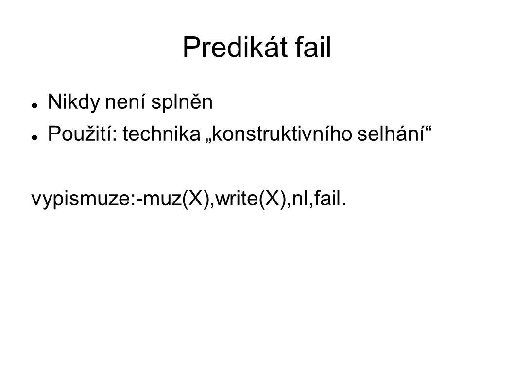 """Predikát fail Nikdy není splněn Použití: technika """"konstruktivního selhání vypismuze:-muz(X),write(X),nl,fail."""