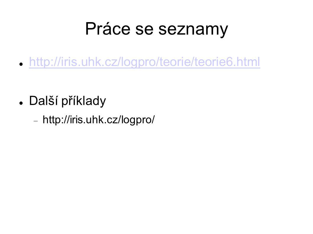 Práce se seznamy http://iris.uhk.cz/logpro/teorie/teorie6.html Další příklady  http://iris.uhk.cz/logpro/