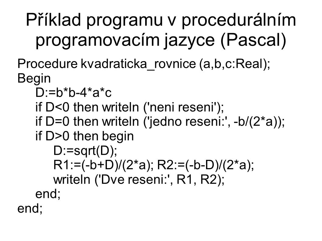Příklad programu v procedurálním programovacím jazyce (Pascal)‏ Procedure kvadraticka_rovnice (a,b,c:Real); Begin D:=b*b-4*a*c if D<0 then writeln ( neni reseni ); if D=0 then writeln ( jedno reseni: , -b/(2*a)); if D>0 then begin D:=sqrt(D); R1:=(-b+D)/(2*a); R2:=(-b-D)/(2*a); writeln ( Dve reseni: , R1, R2); end;
