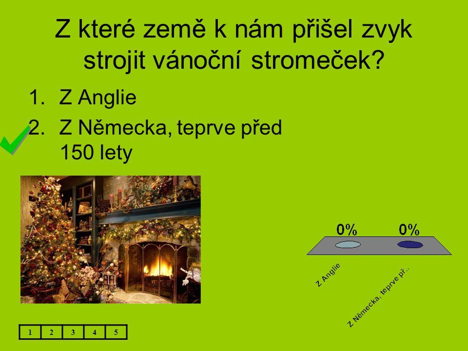 Z které země k nám přišel zvyk strojit vánoční stromeček? 1.Z Anglie 2.Z Německa, teprve před 150 lety 12345