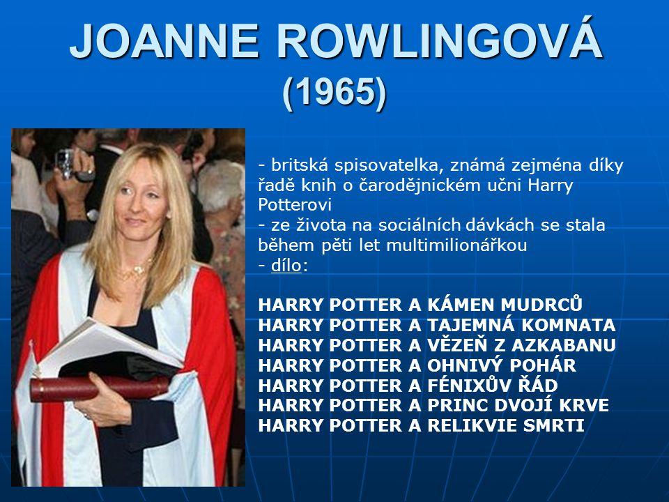 JOANNE ROWLINGOVÁ (1965) - britská spisovatelka, známá zejména díky řadě knih o čarodějnickém učni Harry Potterovi - ze života na sociálních dávkách se stala během pěti let multimilionářkou - d- dílo: HARRY POTTER A KÁMEN MUDRCŮ HARRY POTTER A TAJEMNÁ KOMNATA HARRY POTTER A VĚZEŇ Z AZKABANU HARRY POTTER A OHNIVÝ POHÁR HARRY POTTER A FÉNIXŮV ŘÁD HARRY POTTER A PRINC DVOJÍ KRVE HARRY POTTER A RELIKVIE SMRTI