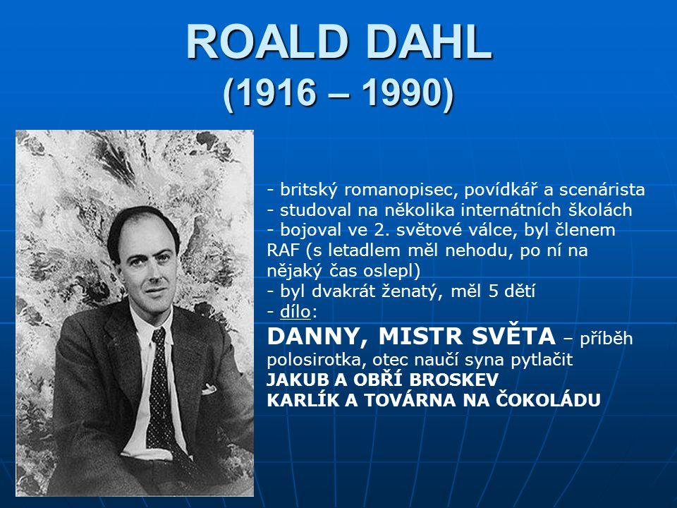 ROALD DAHL (1916 – 1990) - britský romanopisec, povídkář a scenárista - studoval na několika internátních školách - bojoval ve 2.