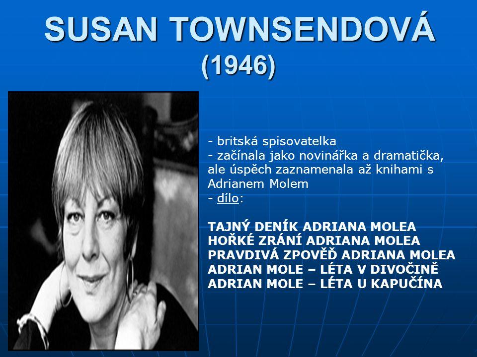 SUSAN TOWNSENDOVÁ (1946) - britská spisovatelka - začínala jako novinářka a dramatička, ale úspěch zaznamenala až knihami s Adrianem Molem - d- dílo: TAJNÝ DENÍK ADRIANA MOLEA HOŘKÉ ZRÁNÍ ADRIANA MOLEA PRAVDIVÁ ZPOVĚĎ ADRIANA MOLEA ADRIAN MOLE – LÉTA V DIVOČINĚ ADRIAN MOLE – LÉTA U KAPUČÍNA