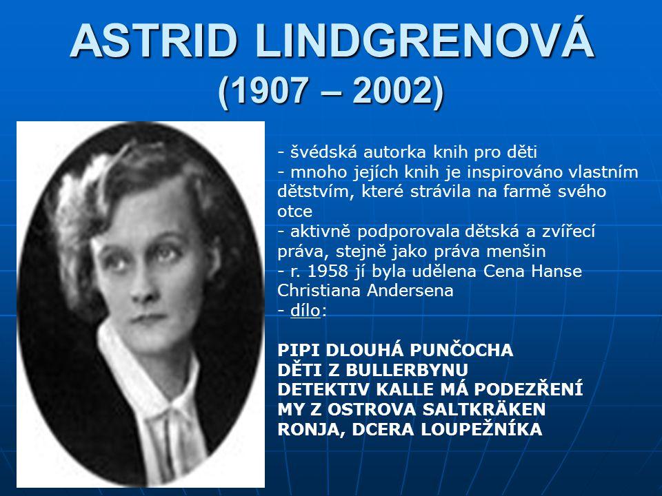 ASTRID LINDGRENOVÁ (1907 – 2002) - švédská autorka knih pro děti - mnoho jejích knih je inspirováno vlastním dětstvím, které strávila na farmě svého otce - aktivně podporovala dětská a zvířecí práva, stejně jako práva menšin - r.