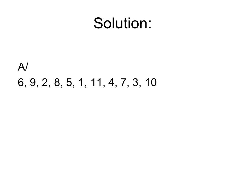 Solution: A/ 6, 9, 2, 8, 5, 1, 11, 4, 7, 3, 10