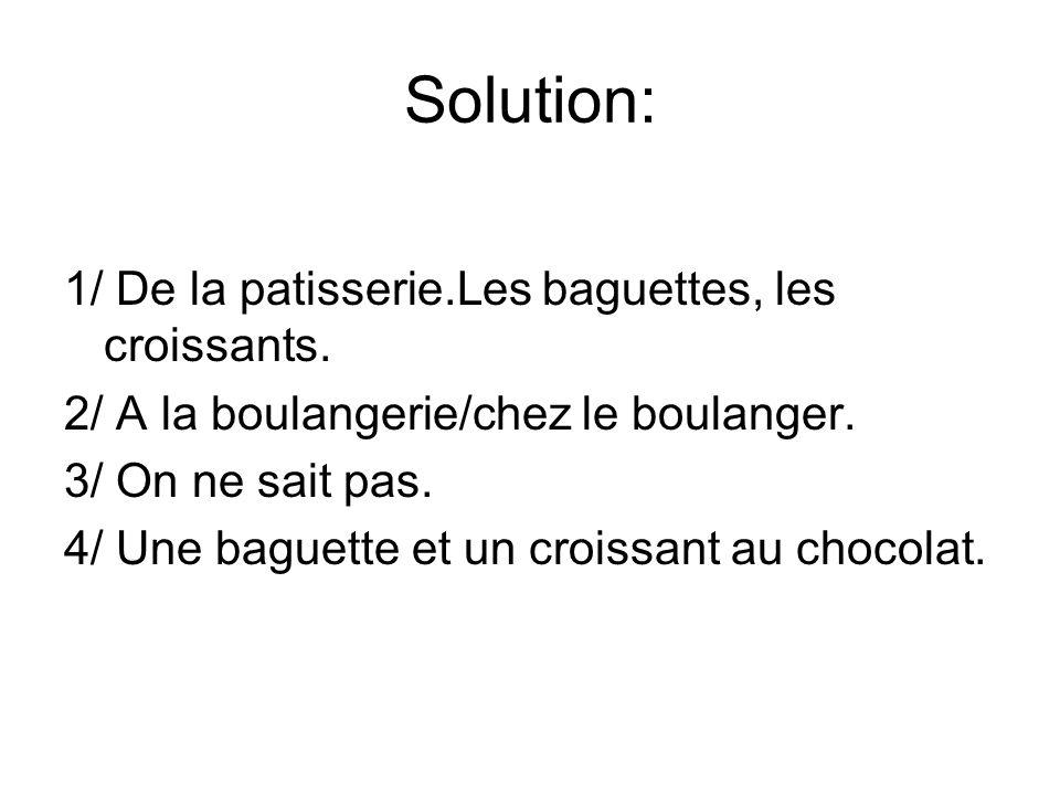 Solution: 1/ De la patisserie.Les baguettes, les croissants.
