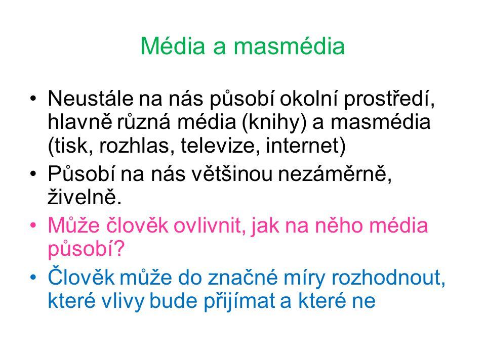 Média a masmédia Neustále na nás působí okolní prostředí, hlavně různá média (knihy) a masmédia (tisk, rozhlas, televize, internet) Působí na nás větš